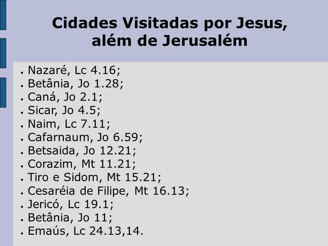Cidades Visitadas por Jesus, além de Jerusalém Nazaré, Lc 4.16; Betânia, Jo 1.28; Caná, Jo 2.1; Sicar, Jo 4.5; Naim, Lc 7.11; Cafarnaum, Jo 6.59; Bets