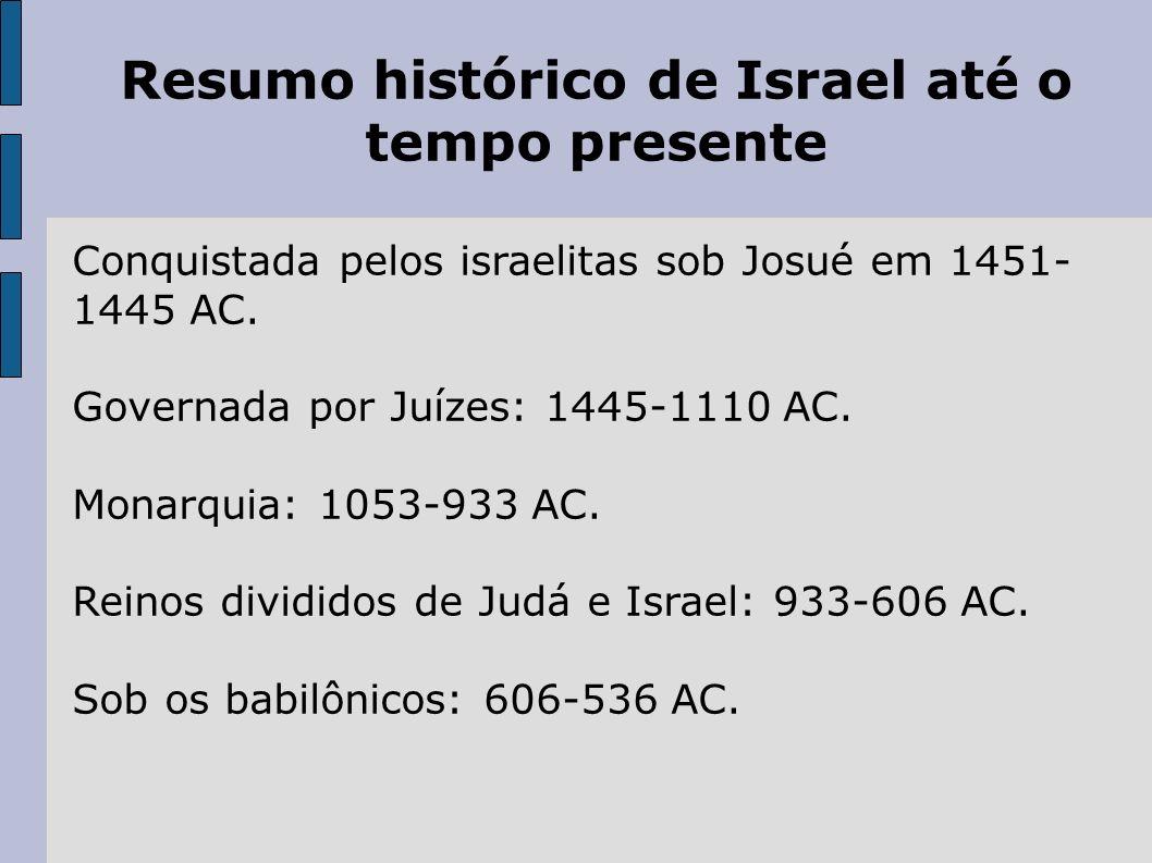 Resumo histórico de Israel até o tempo presente Conquistada pelos israelitas sob Josué em 1451- 1445 AC. Governada por Juízes: 1445-1110 AC. Monarquia