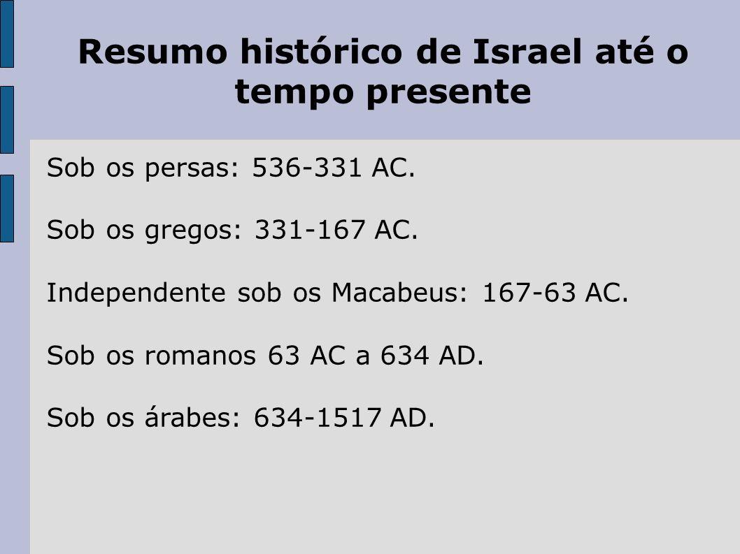 Resumo histórico de Israel até o tempo presente Sob os persas: 536-331 AC. Sob os gregos: 331-167 AC. Independente sob os Macabeus: 167-63 AC. Sob os