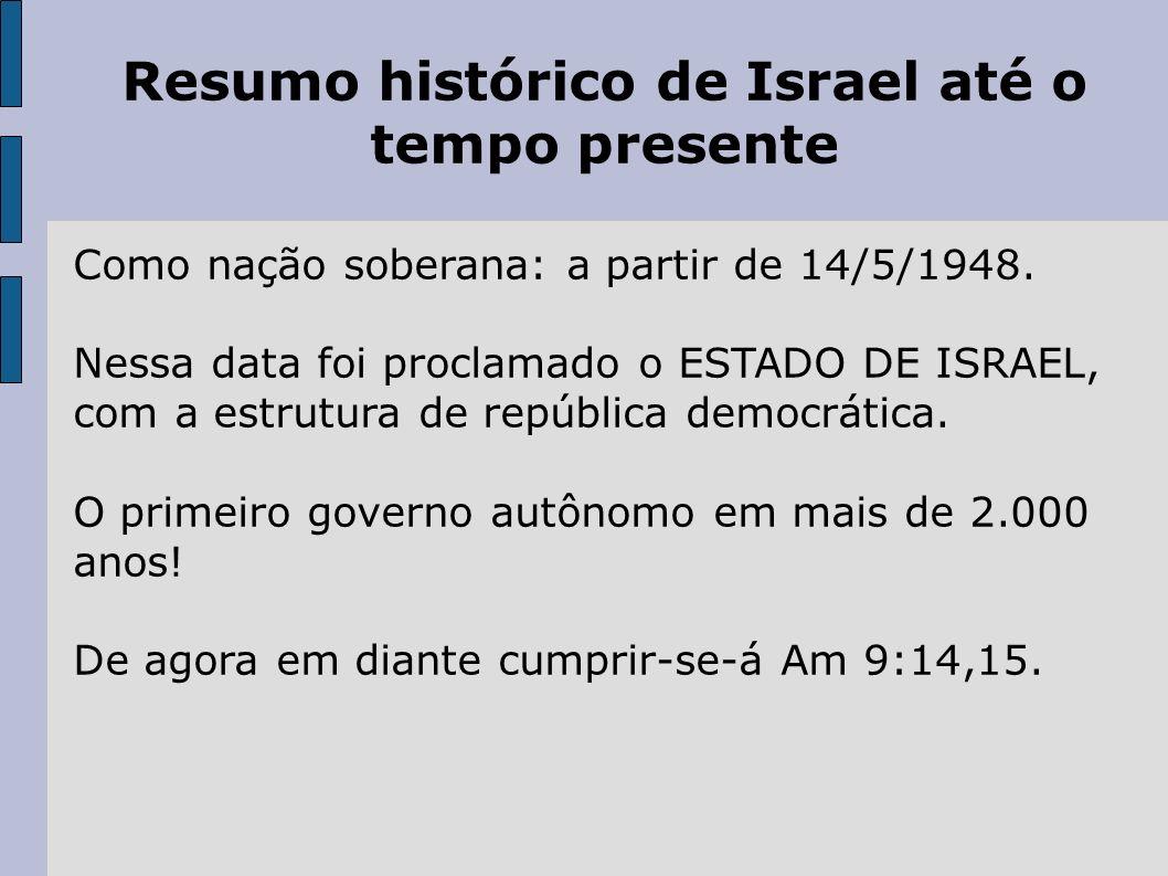 Resumo histórico de Israel até o tempo presente Como nação soberana: a partir de 14/5/1948. Nessa data foi proclamado o ESTADO DE ISRAEL, com a estrut