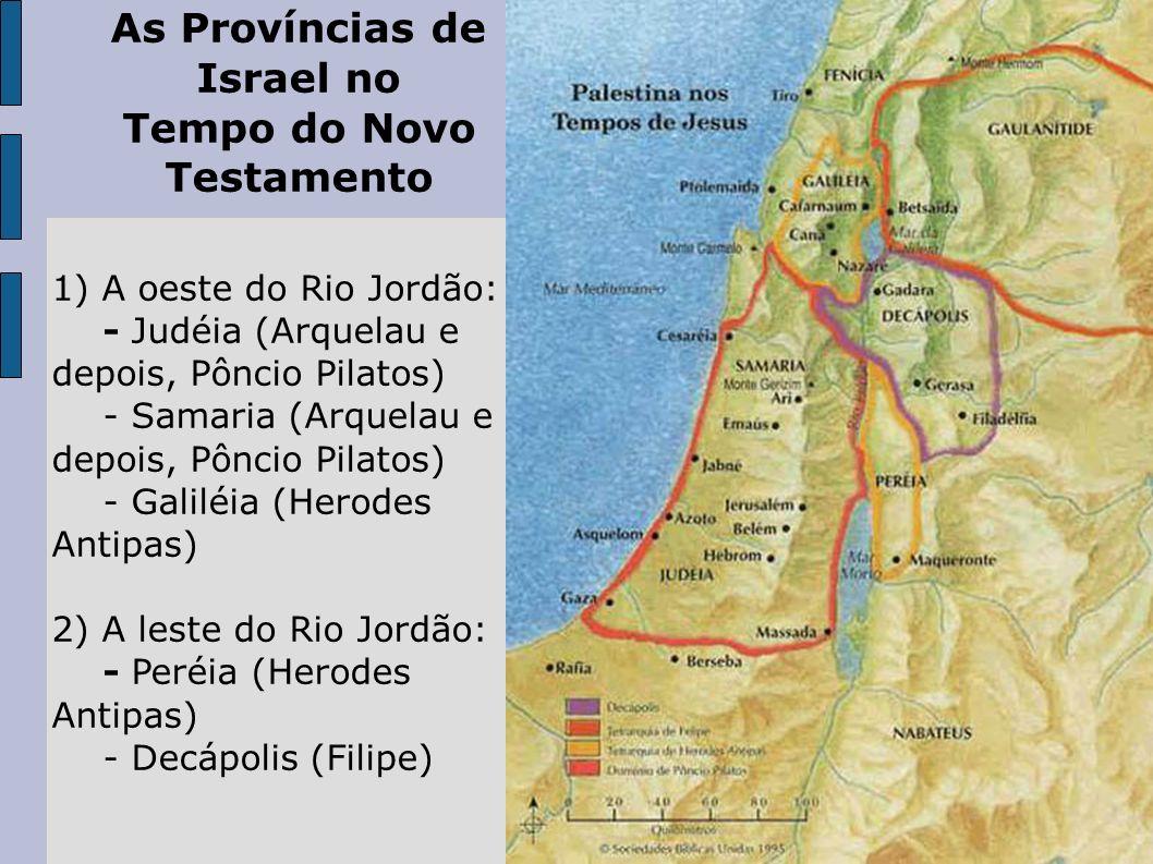 As Províncias de Israel no Tempo do Novo Testamento 1) A oeste do Rio Jordão: - Judéia (Arquelau e depois, Pôncio Pilatos) - Samaria (Arquelau e depoi