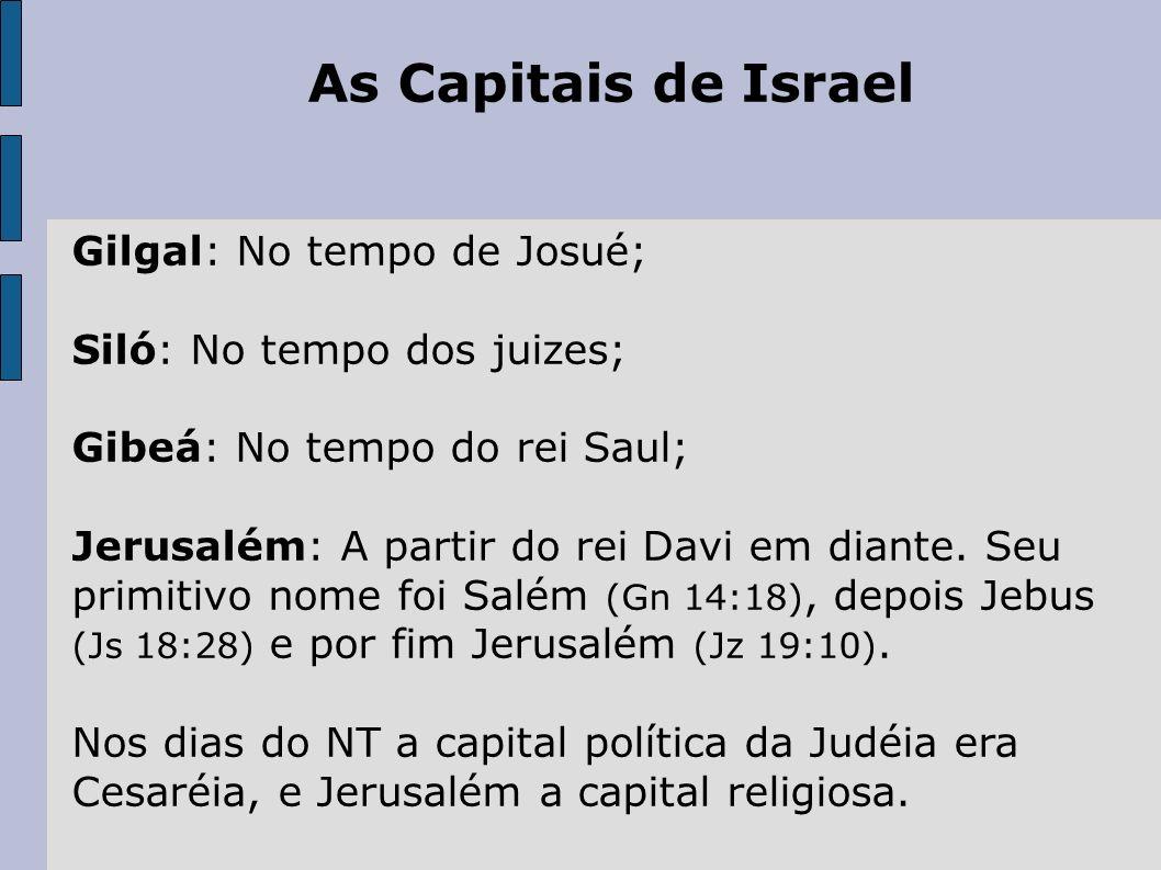 As Capitais de Israel Gilgal: No tempo de Josué; Siló: No tempo dos juizes; Gibeá: No tempo do rei Saul; Jerusalém: A partir do rei Davi em diante. Se