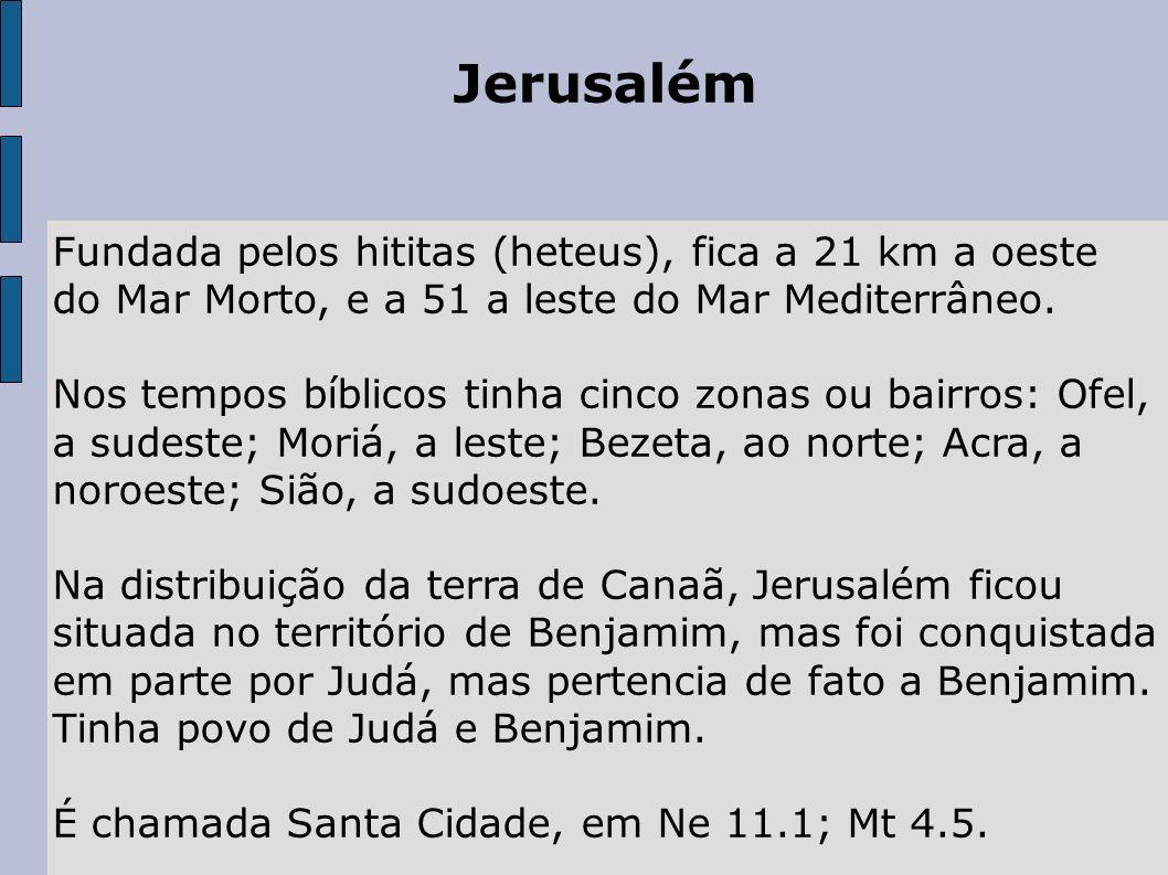 Jerusalém Fundada pelos hititas (heteus), fica a 21 km a oeste do Mar Morto, e a 51 a leste do Mar Mediterrâneo. Nos tempos bíblicos tinha cinco zonas