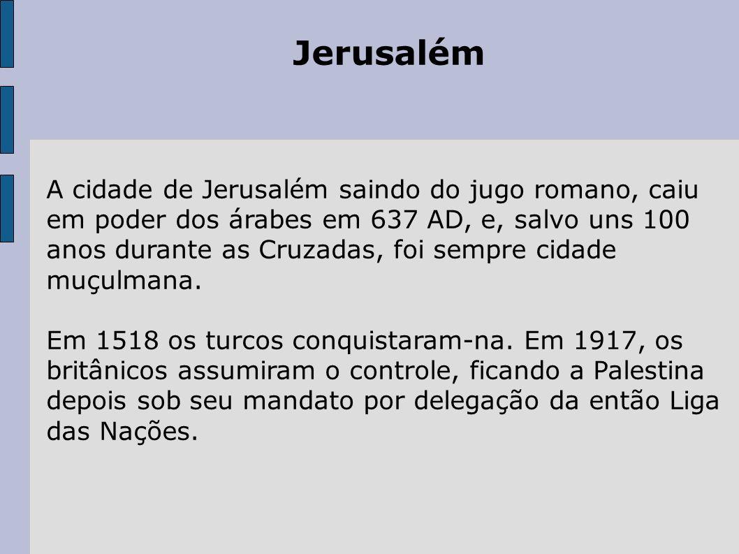 Jerusalém A cidade de Jerusalém saindo do jugo romano, caiu em poder dos árabes em 637 AD, e, salvo uns 100 anos durante as Cruzadas, foi sempre cidad