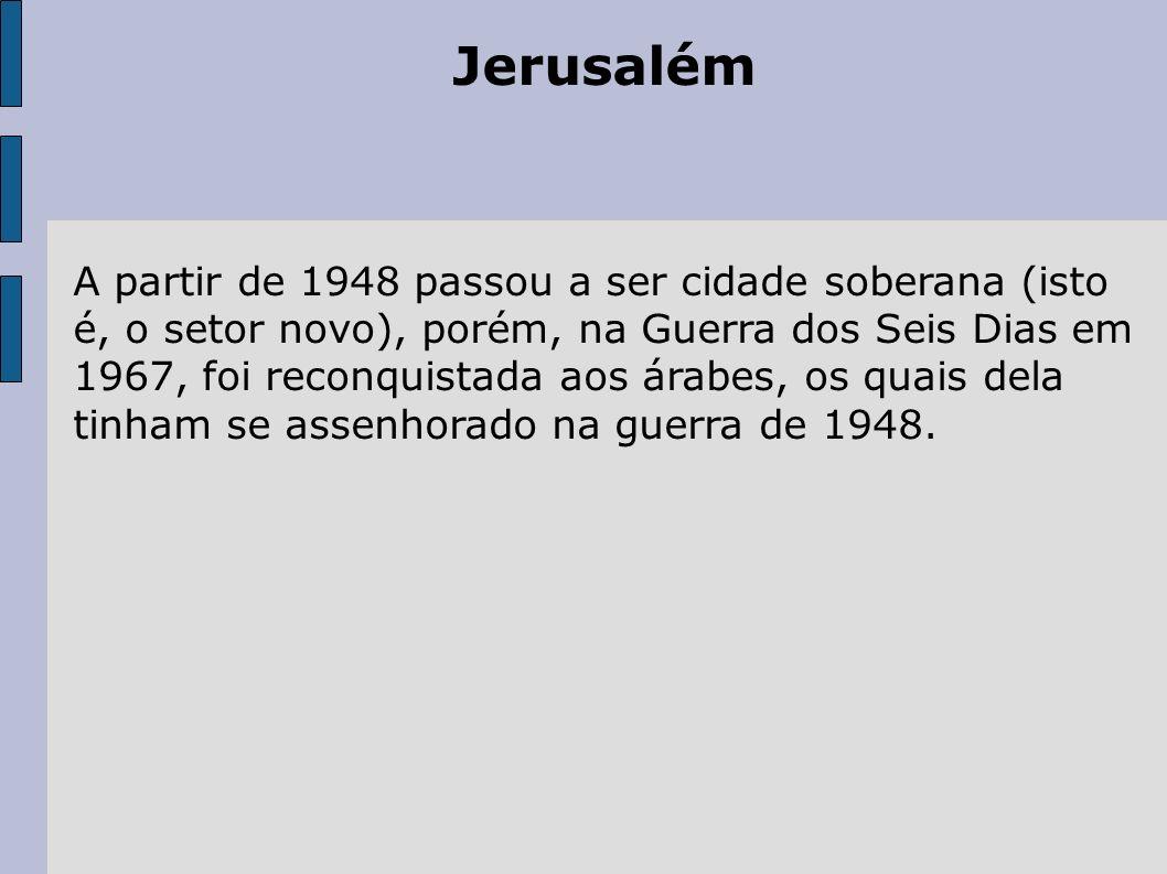 Jerusalém A partir de 1948 passou a ser cidade soberana (isto é, o setor novo), porém, na Guerra dos Seis Dias em 1967, foi reconquistada aos árabes,