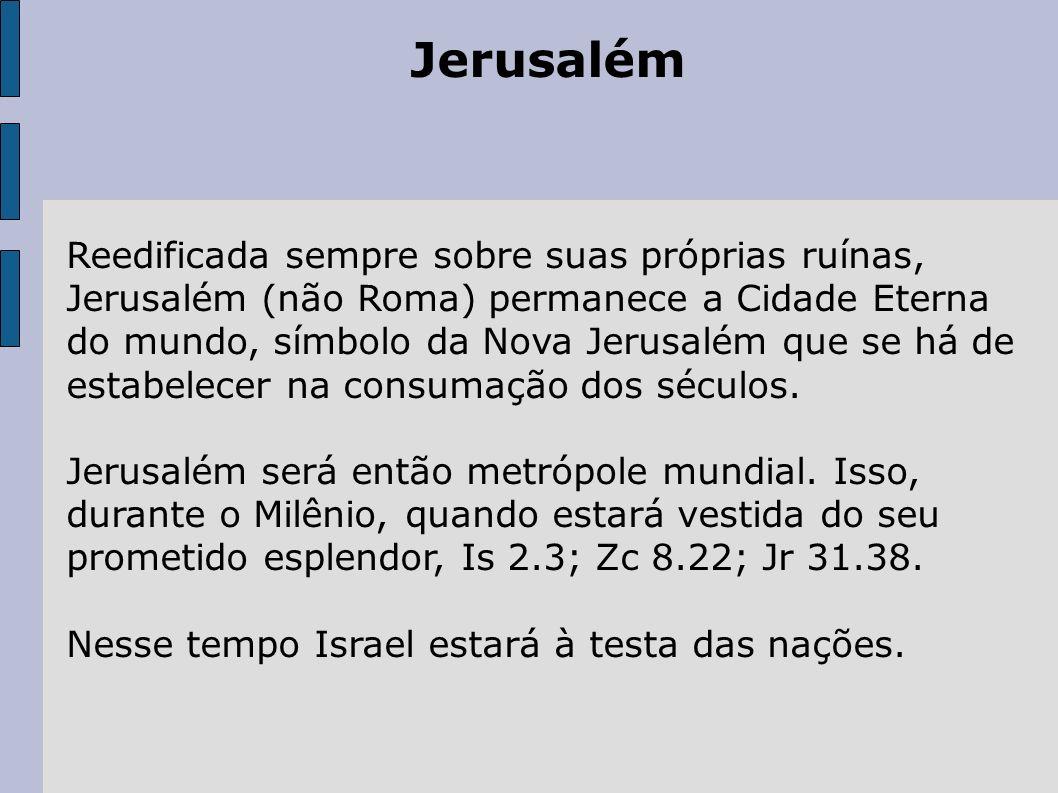 Jerusalém Reedificada sempre sobre suas próprias ruínas, Jerusalém (não Roma) permanece a Cidade Eterna do mundo, símbolo da Nova Jerusalém que se há