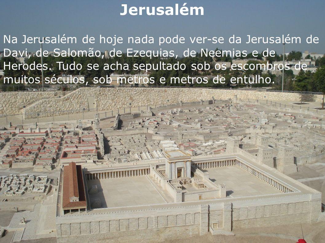 Jerusalém Na Jerusalém de hoje nada pode ver-se da Jerusalém de Davi, de Salomão, de Ezequias, de Neemias e de Herodes. Tudo se acha sepultado sob os