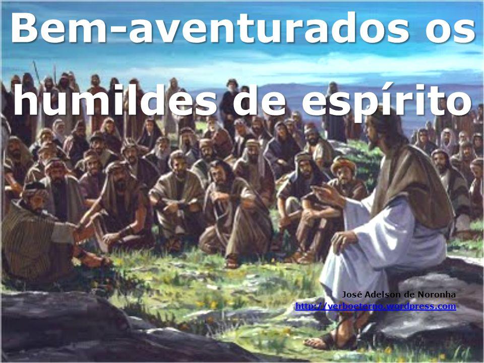 Bem-aventurados os humildes de espírito José Adelson de Noronha http://verboeterno.wordpress.com