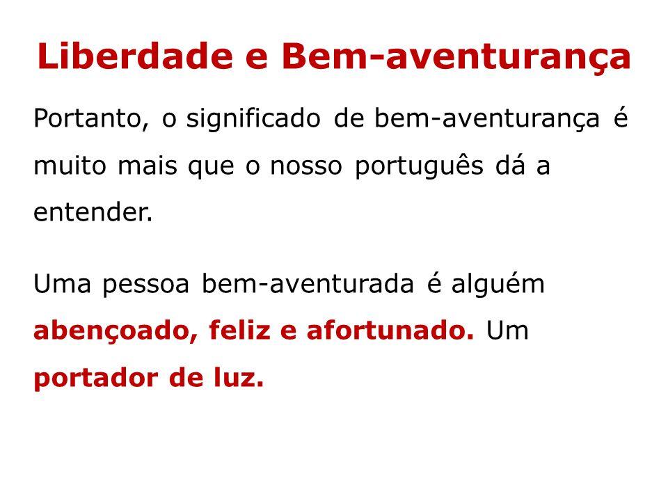 Liberdade e Bem-aventurança Portanto, o significado de bem-aventurança é muito mais que o nosso português dá a entender. Uma pessoa bem-aventurada é a