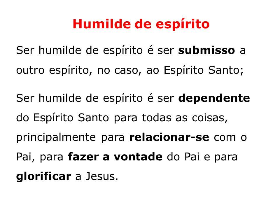 Humilde de espírito Ser humilde de espírito é ser submisso a outro espírito, no caso, ao Espírito Santo; Ser humilde de espírito é ser dependente do E