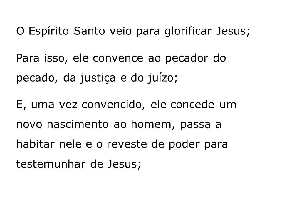 O Espírito Santo veio para glorificar Jesus; Para isso, ele convence ao pecador do pecado, da justiça e do juízo; E, uma vez convencido, ele concede u