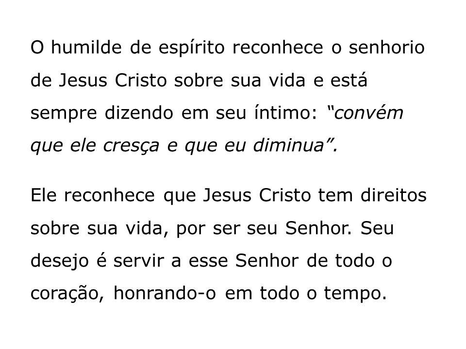 O humilde de espírito reconhece o senhorio de Jesus Cristo sobre sua vida e está sempre dizendo em seu íntimo: convém que ele cresça e que eu diminua.