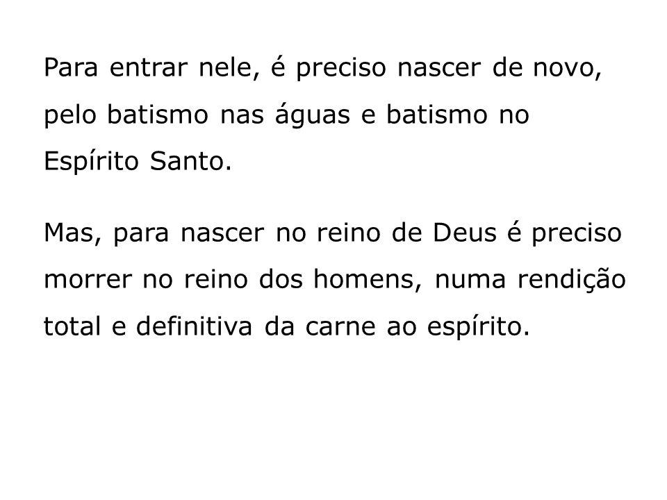 Para entrar nele, é preciso nascer de novo, pelo batismo nas águas e batismo no Espírito Santo. Mas, para nascer no reino de Deus é preciso morrer no
