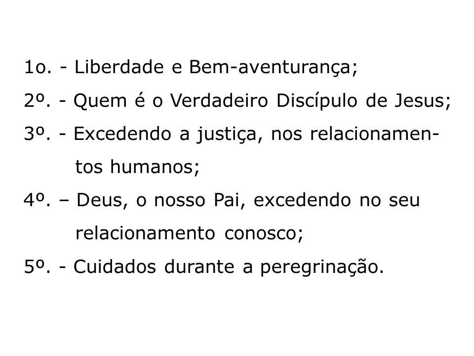 1o. - Liberdade e Bem-aventurança; 2º. - Quem é o Verdadeiro Discípulo de Jesus; 3º. - Excedendo a justiça, nos relacionamen- tos humanos; 4º. – Deus,
