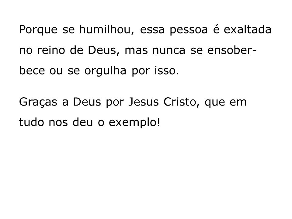 Porque se humilhou, essa pessoa é exaltada no reino de Deus, mas nunca se ensober- bece ou se orgulha por isso. Graças a Deus por Jesus Cristo, que em