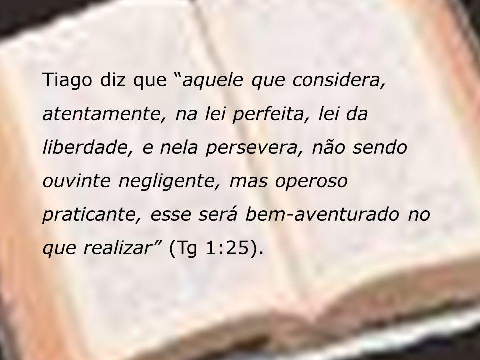 Tiago diz que aquele que considera, atentamente, na lei perfeita, lei da liberdade, e nela persevera, não sendo ouvinte negligente, mas operoso pratic