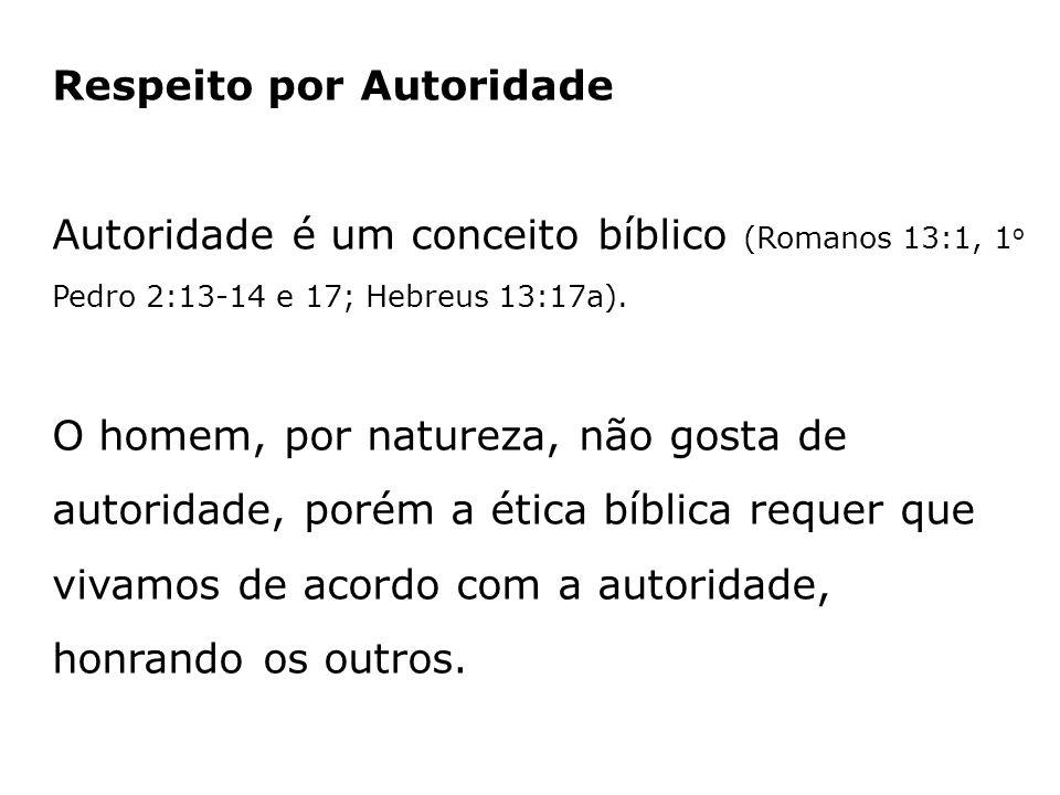 Respeito por Autoridade Autoridade é um conceito bíblico (Romanos 13:1, 1 o Pedro 2:13-14 e 17; Hebreus 13:17a). O homem, por natureza, não gosta de a