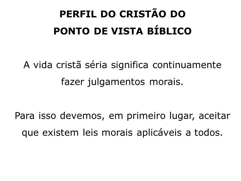 PERFIL DO CRISTÃO DO PONTO DE VISTA BÍBLICO A vida cristã séria significa continuamente fazer julgamentos morais. Para isso devemos, em primeiro lugar