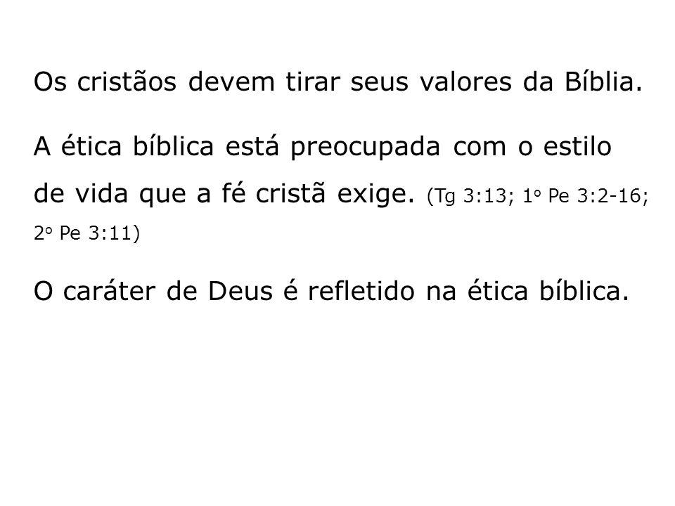 Os cristãos devem tirar seus valores da Bíblia. A ética bíblica está preocupada com o estilo de vida que a fé cristã exige. (Tg 3:13; 1 o Pe 3:2-16; 2