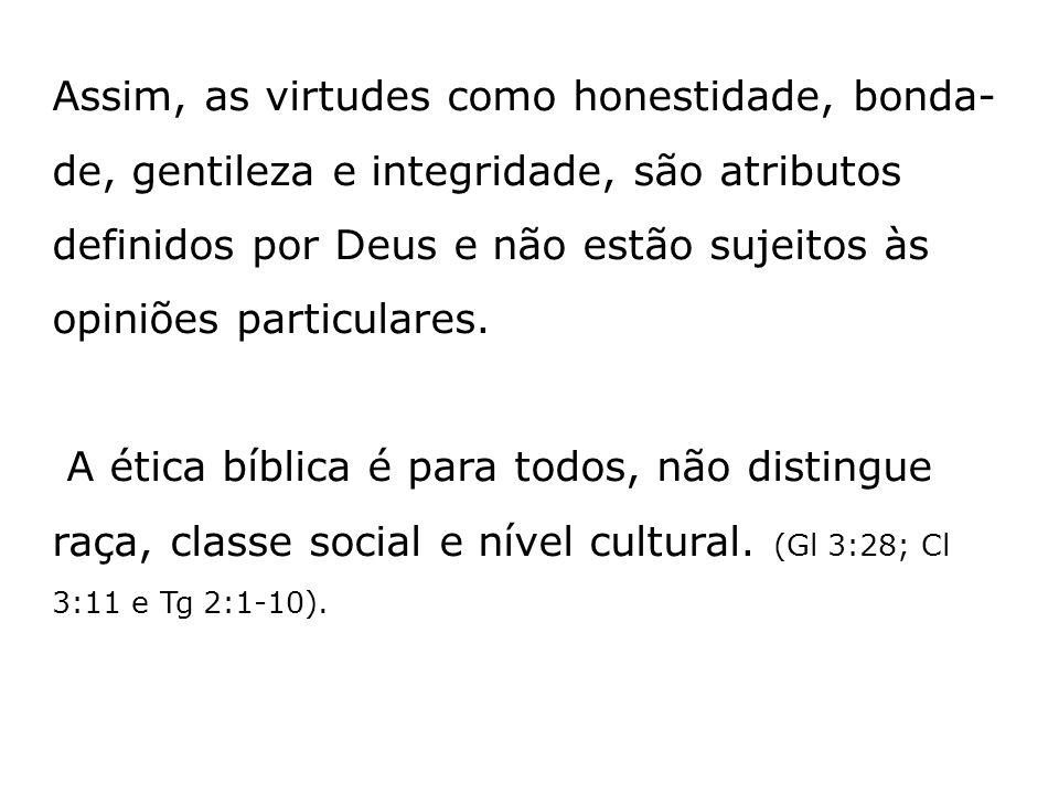 Assim, as virtudes como honestidade, bonda- de, gentileza e integridade, são atributos definidos por Deus e não estão sujeitos às opiniões particulare