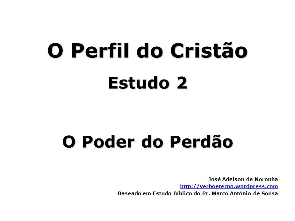 O Perfil do Cristão Estudo 2 O Poder do Perdão José Adelson de Noronha http://verboeterno.wordpress.com Baseado em Estudo Bíblico do Pr. Marco Antônio