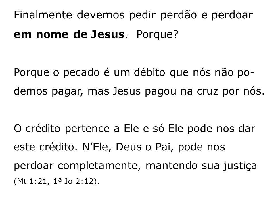 Finalmente devemos pedir perdão e perdoar em nome de Jesus. Porque? Porque o pecado é um débito que nós não po- demos pagar, mas Jesus pagou na cruz p