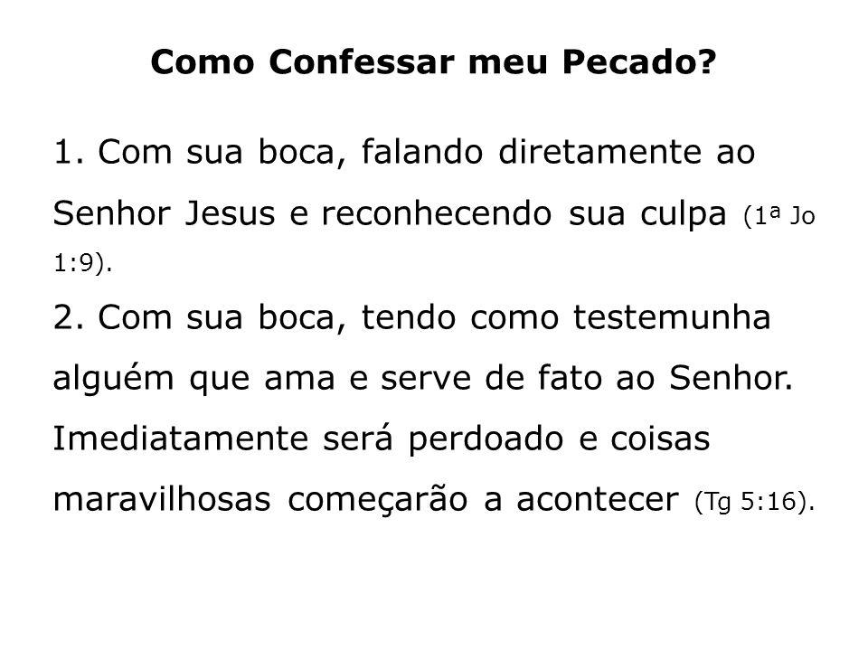 Como Confessar meu Pecado? 1. Com sua boca, falando diretamente ao Senhor Jesus e reconhecendo sua culpa (1ª Jo 1:9). 2. Com sua boca, tendo como test