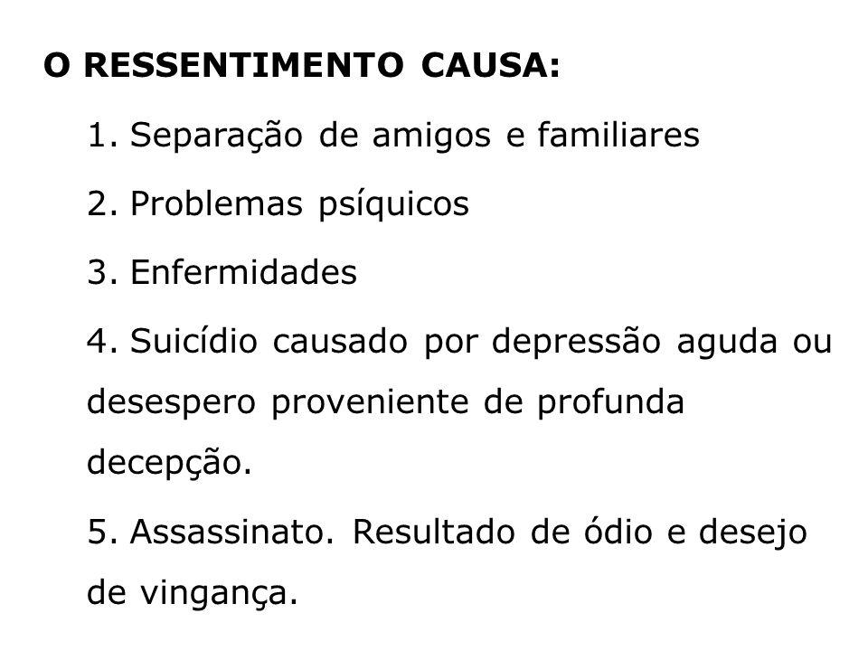 O RESSENTIMENTO CAUSA: 1.Separação de amigos e familiares 2.Problemas psíquicos 3.Enfermidades 4.Suicídio causado por depressão aguda ou desespero pro