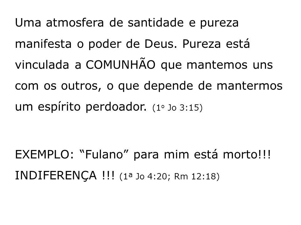 Uma atmosfera de santidade e pureza manifesta o poder de Deus. Pureza está vinculada a COMUNHÃO que mantemos uns com os outros, o que depende de mante
