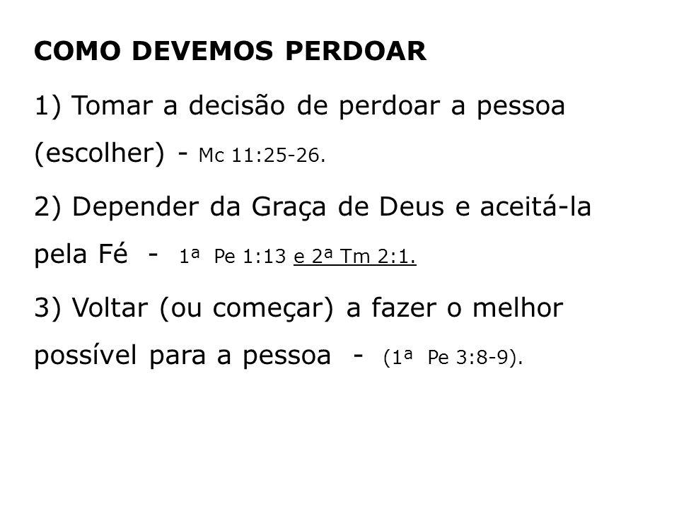 COMO DEVEMOS PERDOAR 1) Tomar a decisão de perdoar a pessoa (escolher) - Mc 11:25-26. 2) Depender da Graça de Deus e aceitá-la pela Fé - 1ª Pe 1:13 e