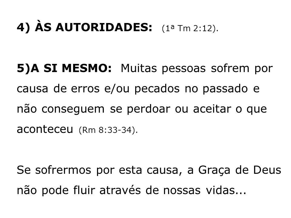 4) ÀS AUTORIDADES: (1ª Tm 2:12). 5)A SI MESMO: Muitas pessoas sofrem por causa de erros e/ou pecados no passado e não conseguem se perdoar ou aceitar