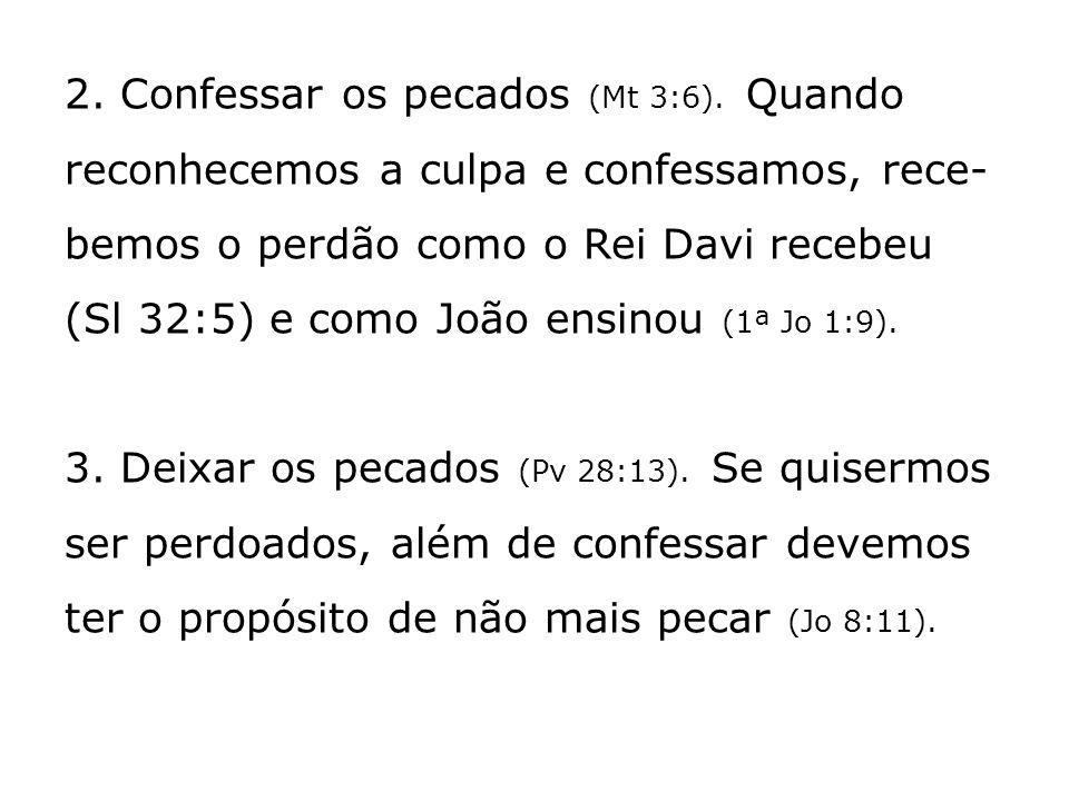 2. Confessar os pecados (Mt 3:6). Quando reconhecemos a culpa e confessamos, rece- bemos o perdão como o Rei Davi recebeu (Sl 32:5) e como João ensino
