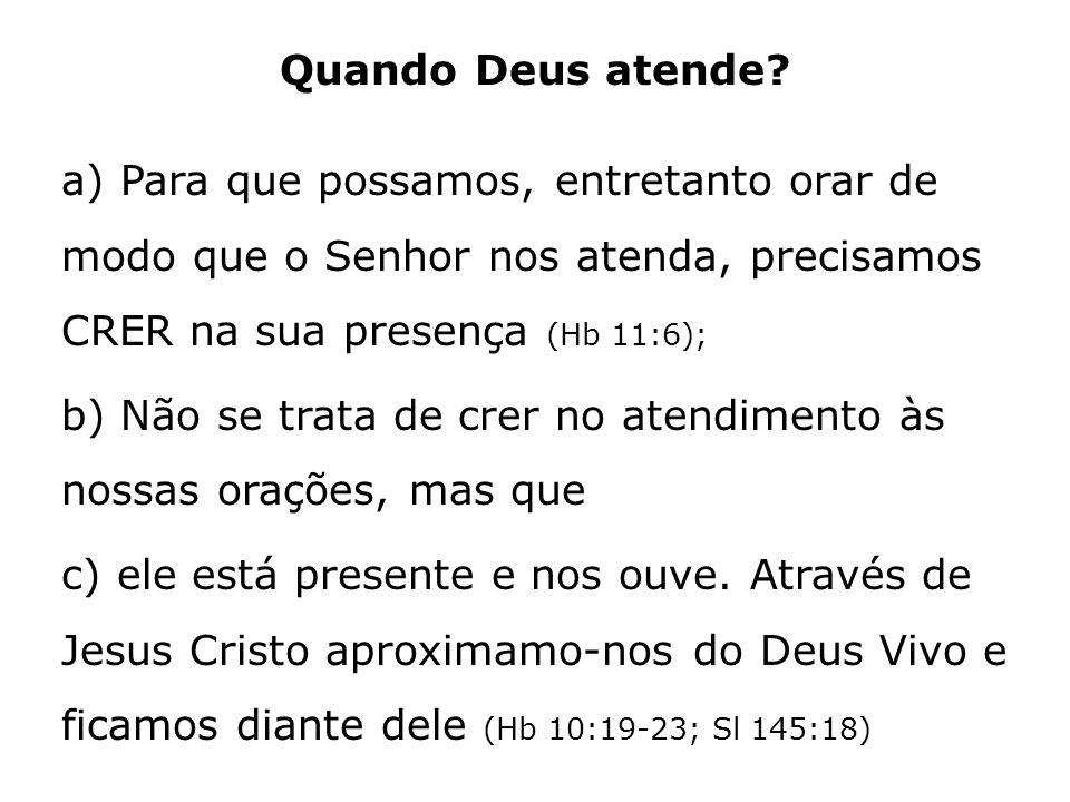 Quando Deus atende? a) Para que possamos, entretanto orar de modo que o Senhor nos atenda, precisamos CRER na sua presença (Hb 11:6); b) Não se trata
