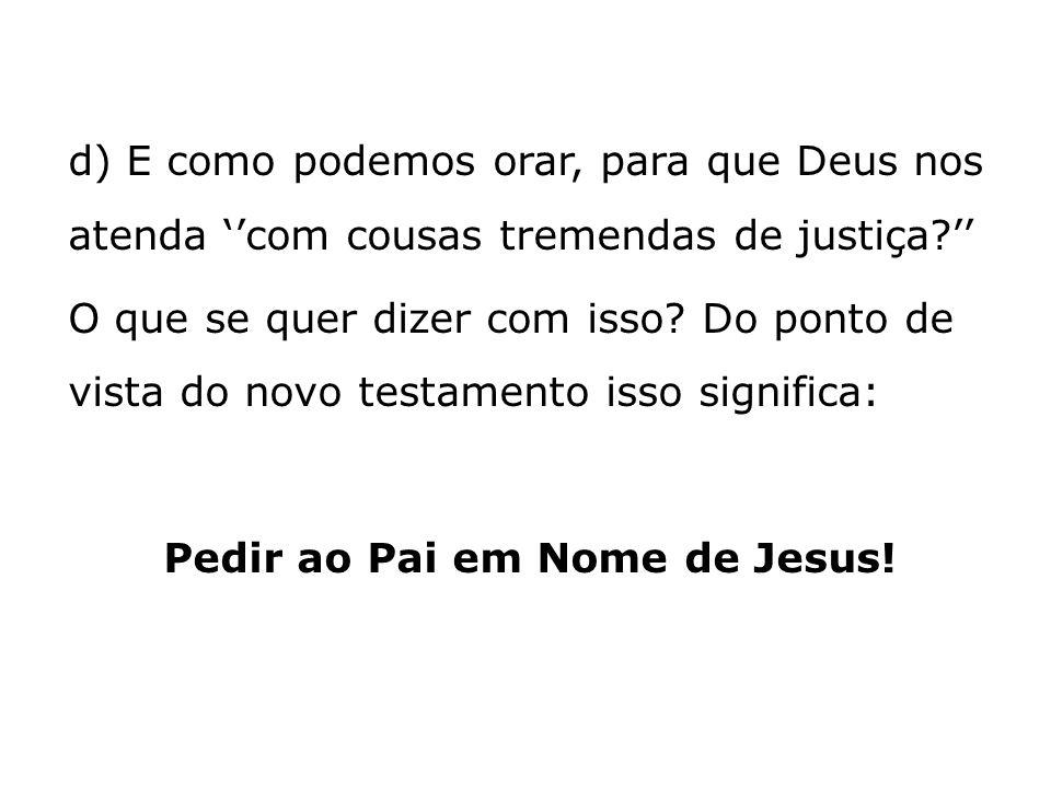 d) E como podemos orar, para que Deus nos atenda com cousas tremendas de justiça? O que se quer dizer com isso? Do ponto de vista do novo testamento i