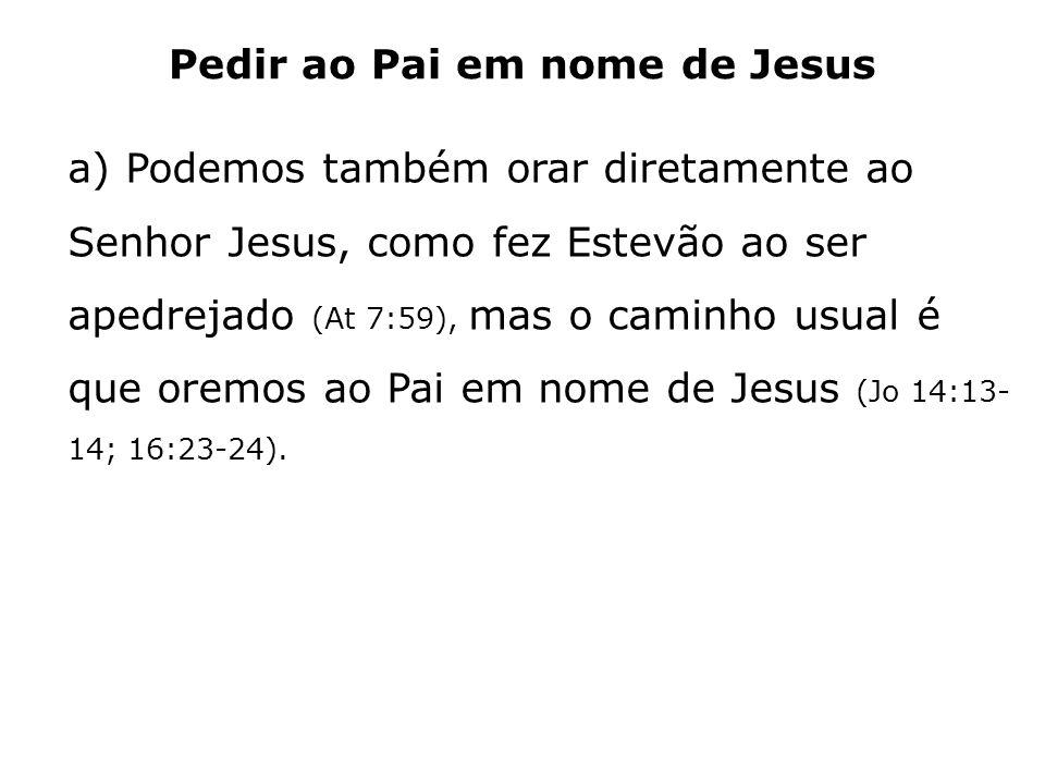 Pedir ao Pai em nome de Jesus a) Podemos também orar diretamente ao Senhor Jesus, como fez Estevão ao ser apedrejado (At 7:59), mas o caminho usual é