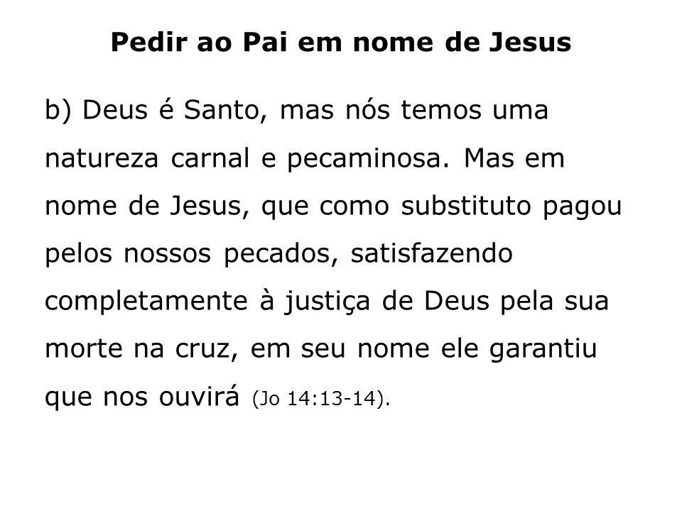 Pedir ao Pai em nome de Jesus b) Deus é Santo, mas nós temos uma natureza carnal e pecaminosa. Mas em nome de Jesus, que como substituto pagou pelos n