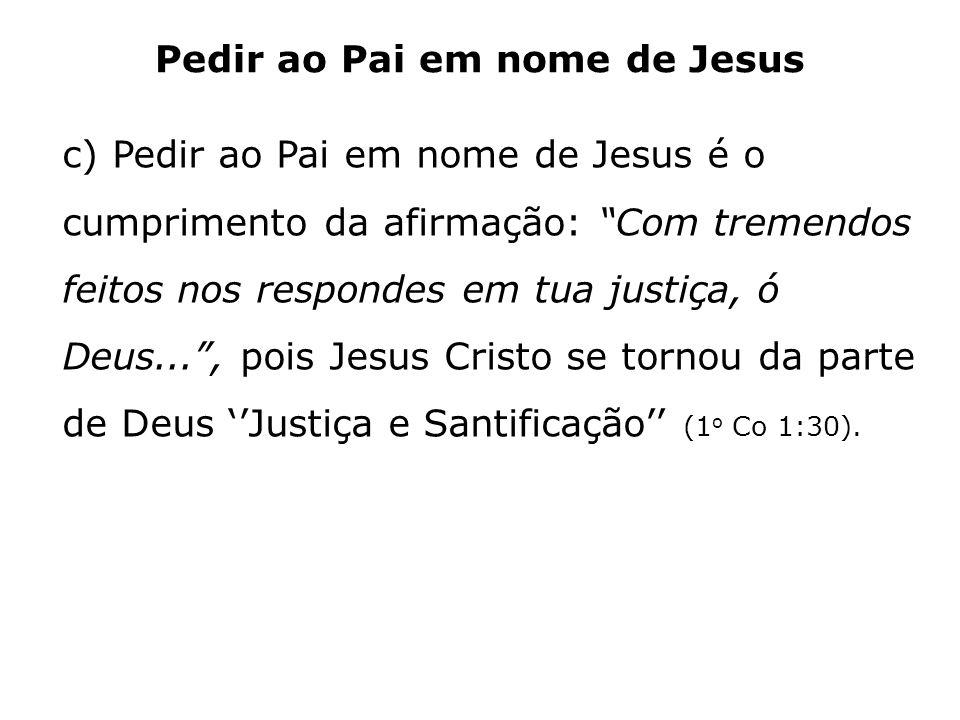 Pedir ao Pai em nome de Jesus c) Pedir ao Pai em nome de Jesus é o cumprimento da afirmação: Com tremendos feitos nos respondes em tua justiça, ó Deus