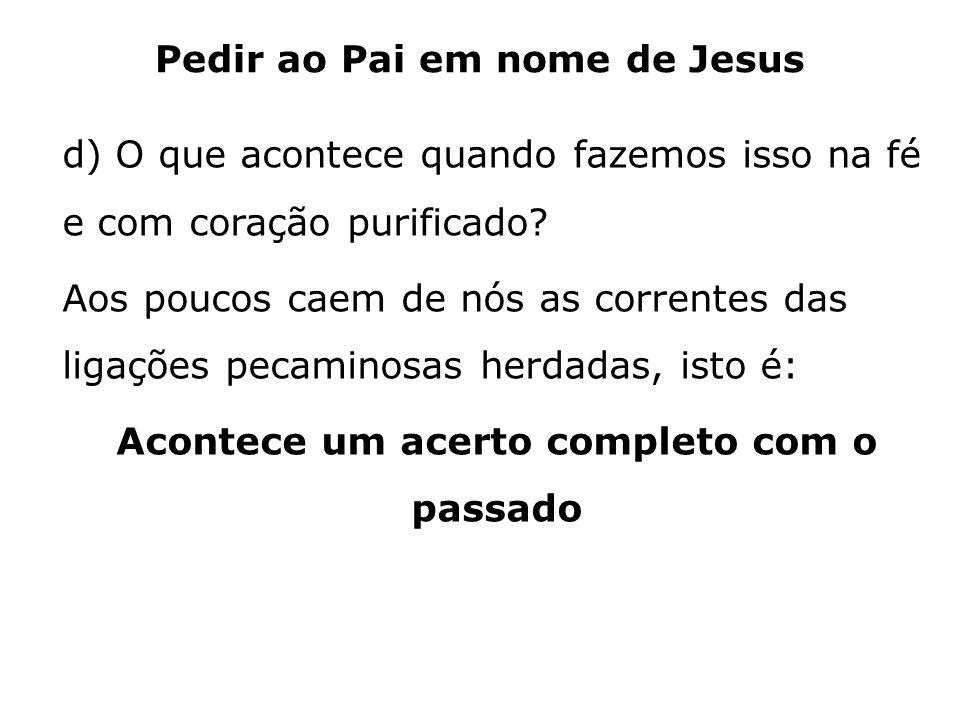 Pedir ao Pai em nome de Jesus d) O que acontece quando fazemos isso na fé e com coração purificado? Aos poucos caem de nós as correntes das ligações p