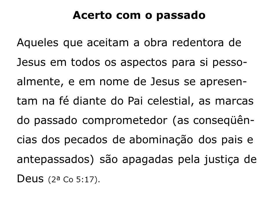 Acerto com o passado Aqueles que aceitam a obra redentora de Jesus em todos os aspectos para si pesso- almente, e em nome de Jesus se apresen- tam na