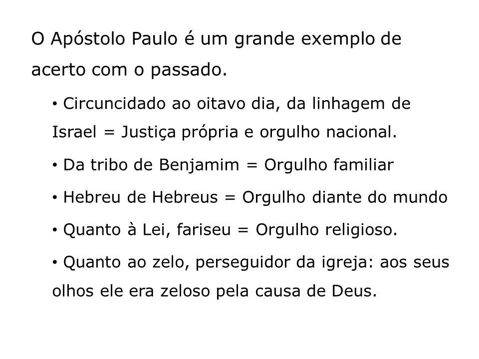 O Apóstolo Paulo é um grande exemplo de acerto com o passado. Circuncidado ao oitavo dia, da linhagem de Israel = Justiça própria e orgulho nacional.