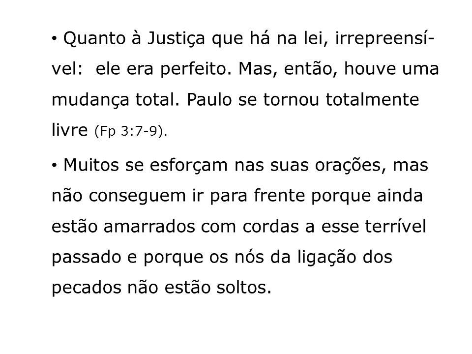 Quanto à Justiça que há na lei, irrepreensí- vel: ele era perfeito. Mas, então, houve uma mudança total. Paulo se tornou totalmente livre (Fp 3:7-9).