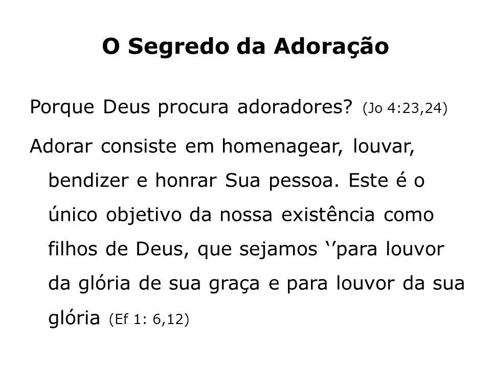O Segredo da Adoração Porque Deus procura adoradores? (Jo 4:23,24) Adorar consiste em homenagear, louvar, bendizer e honrar Sua pessoa. Este é o único