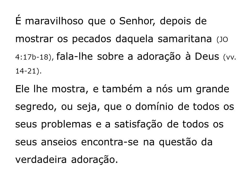 É maravilhoso que o Senhor, depois de mostrar os pecados daquela samaritana (JO 4:17b-18), fala-lhe sobre a adoração à Deus (vv. 14-21). Ele lhe mostr