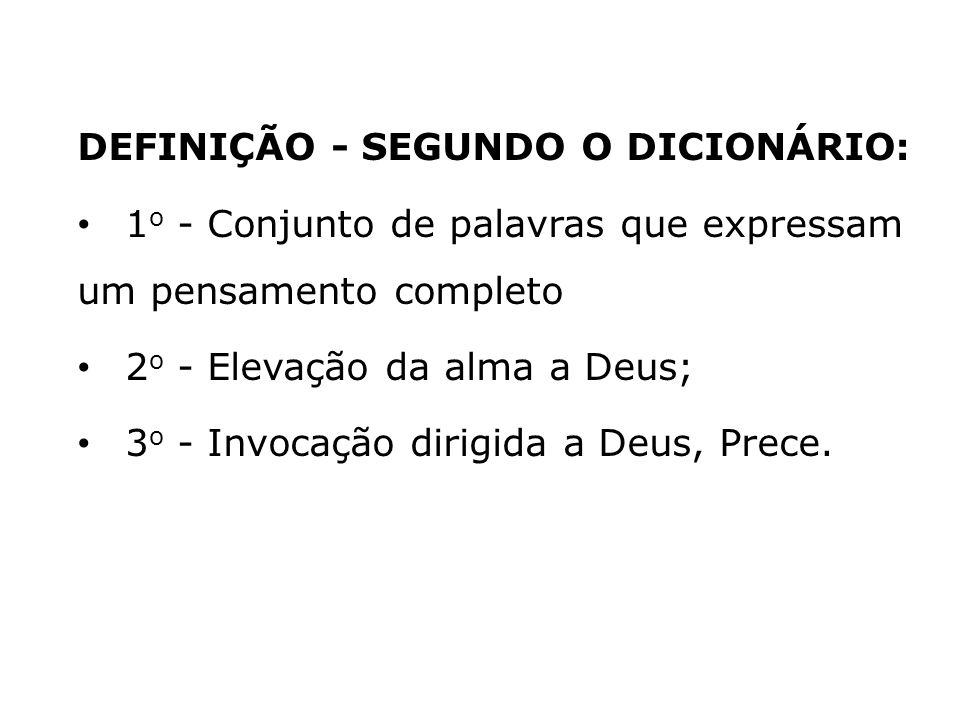DEFINIÇÃO - SEGUNDO O DICIONÁRIO: 1 o - Conjunto de palavras que expressam um pensamento completo 2 o - Elevação da alma a Deus; 3 o - Invocação dirig