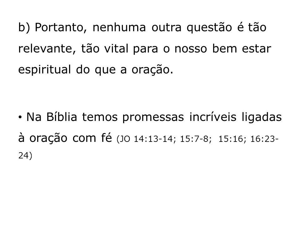 b) Portanto, nenhuma outra questão é tão relevante, tão vital para o nosso bem estar espiritual do que a oração. Na Bíblia temos promessas incríveis l