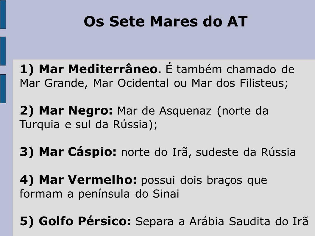 Os Sete Mares do AT 1) Mar Mediterrâneo. É também chamado de Mar Grande, Mar Ocidental ou Mar dos Filisteus; 2) Mar Negro: Mar de Asquenaz (norte da T