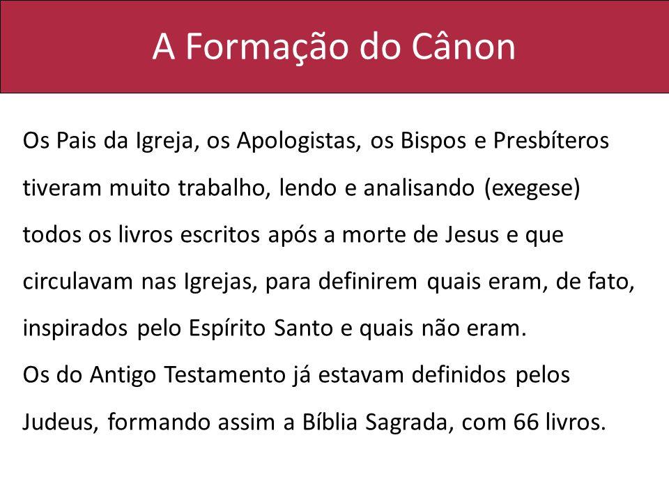 A Formação do Cânon Os Pais da Igreja, os Apologistas, os Bispos e Presbíteros tiveram muito trabalho, lendo e analisando (exegese) todos os livros es