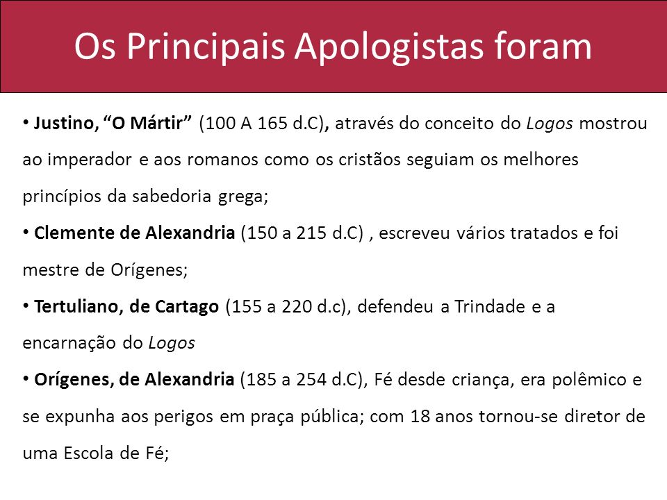 Os Principais Apologistas foram Justino, O Mártir (100 A 165 d.C), através do conceito do Logos mostrou ao imperador e aos romanos como os cristãos se