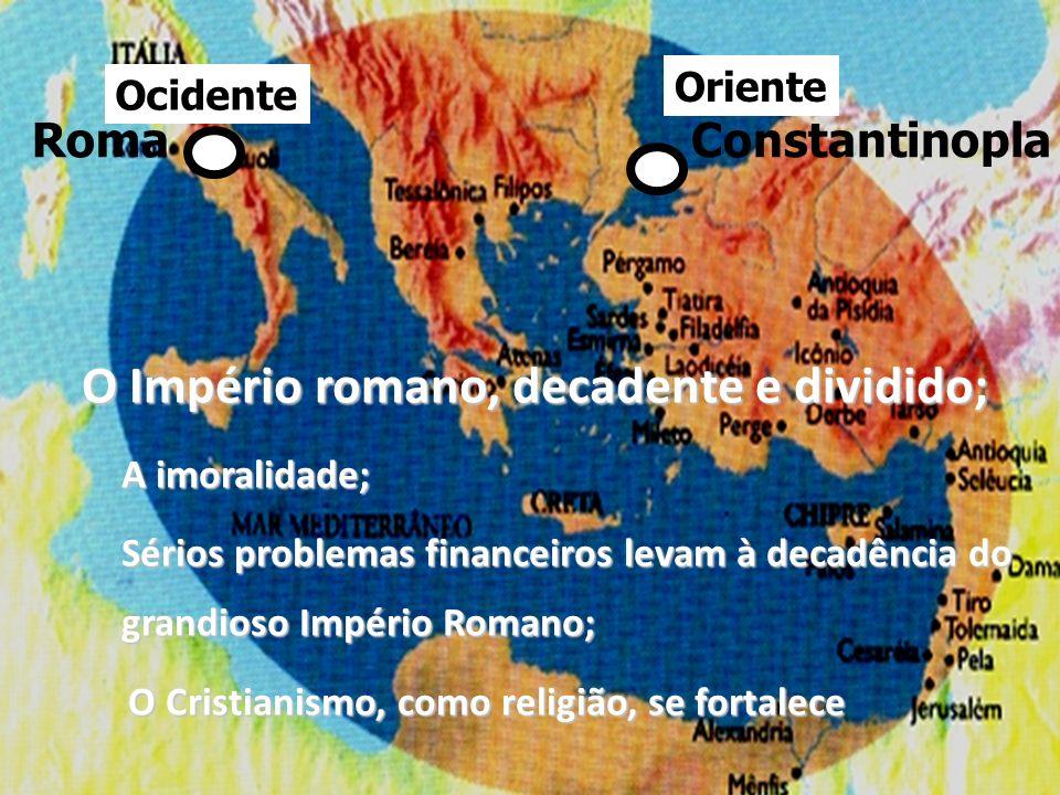Constantinopla Oriente Ocidente Roma O Império romano, decadente e dividido; A imoralidade; Sérios problemas financeiros levam à decadência do grandio