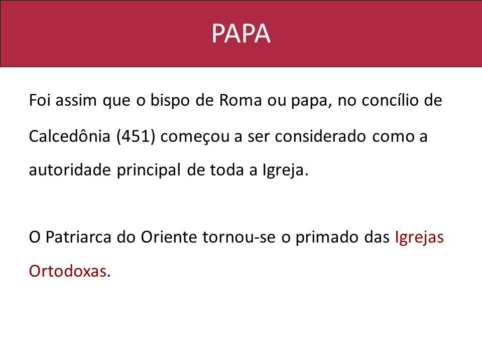 PAPA Foi assim que o bispo de Roma ou papa, no concílio de Calcedônia (451) começou a ser considerado como a autoridade principal de toda a Igreja. O